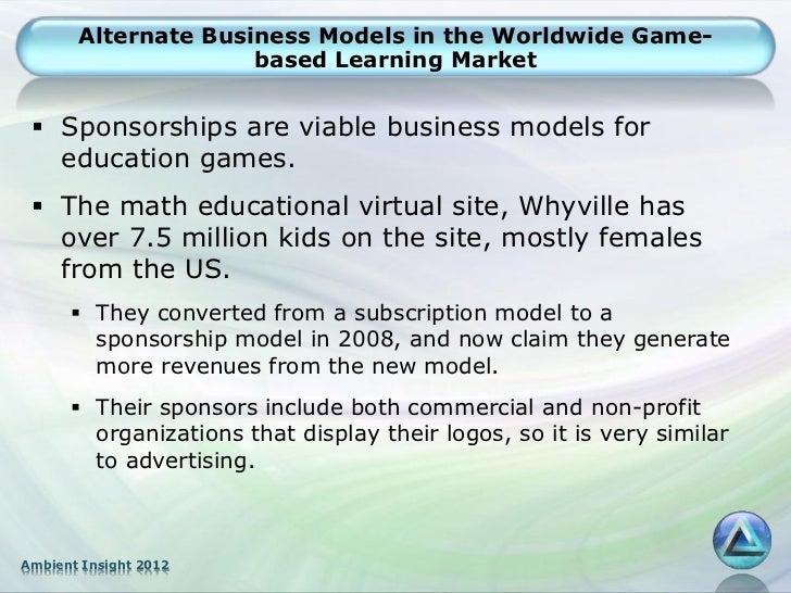 Alternate Business Models in the Worldwide Game-                     based Learning Market  Sponsorships are viable busin...