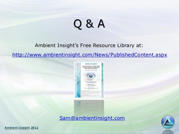 Q&A                 Ambient Insight's Free Resource Library at:    http://www.ambientinsight.com/News/PublishedContent.asp...
