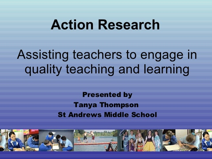 Action Research   Assisting teachers to engage in quality teaching and learning Presented by Tanya Thompson  St Andrews Mi...