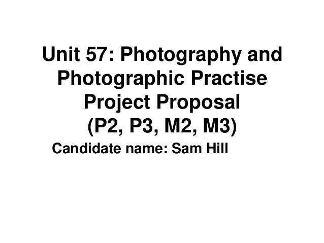 Unit 57: Photography and Photographic Practise     Project Proposal     (P2, P3, M2, M3) Candidate name: Sam Hill