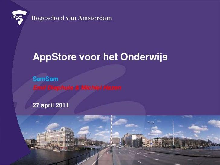 AppStore voor het Onderwijs<br />SamSam<br />Emil Diephuis & Michiel Hazen<br />27 april 2011<br />