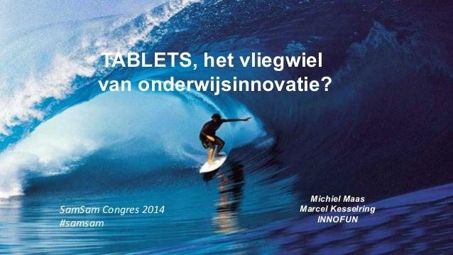 TABLETS, het vliegwiel van onderwijsinnovatie? Michiel Maas Marcel Kesselring INNOFUN SamSam  Congres  2014   #samsa...