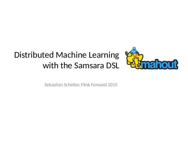 Distributed Machine Learning with the Samsara DSL Sebastian Schelter, Flink Forward 2015