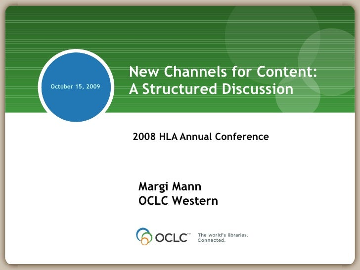 New Channels for Content:  A Structured Discussion 2008 HLA Annual Conference Margi Mann OCLC Western