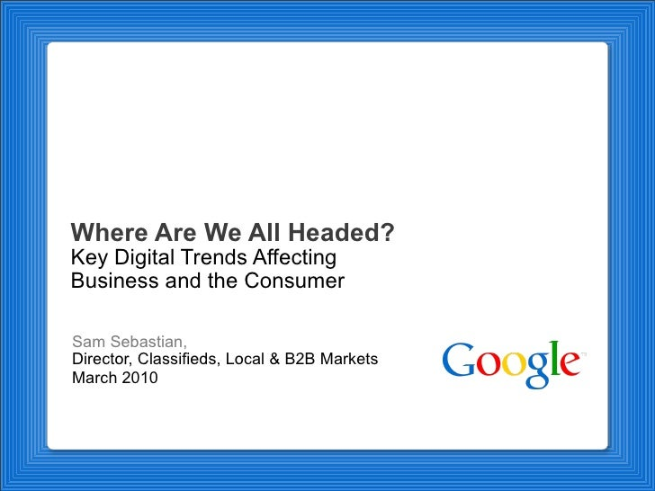 Where Are We All Headed? Key Digital Trends Affecting Business and the Consumer Sam Sebastian,  Director, Classifieds, Loc...
