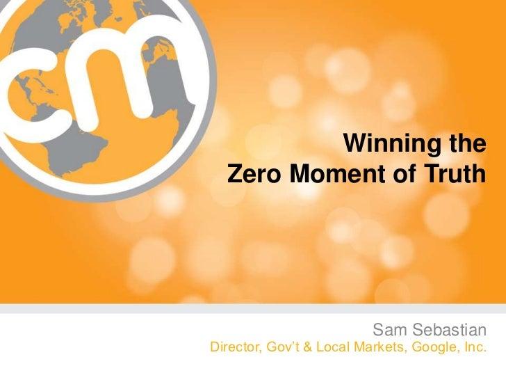 Winning the  Zero Moment of Truth                          Sam SebastianDirector, Gov't & Local Markets, Google, Inc.     ...