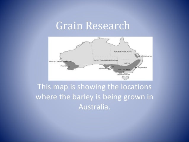 Grain Research This map is showing the locations where the barley is being grown in Australia.
