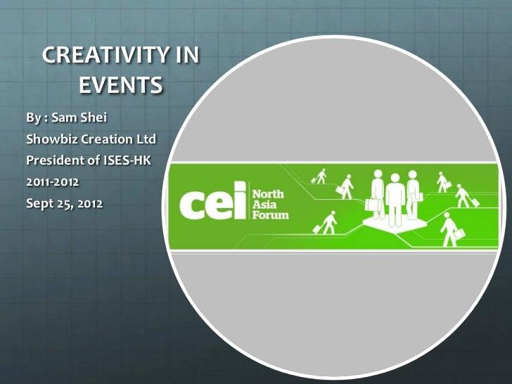 CREATIVITY IN     EVENTSBy : Sam SheiShowbiz Creation LtdPresident of ISES-HK2011-2012Sept 25, 2012