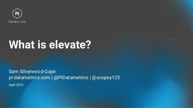 What is elevate? Sam Silverwood-Cope pi-datametrics.com | @PiDatametrics | @scopey123 April 2019