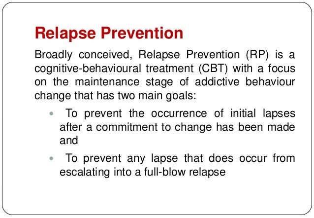 intervention treatment and relapse prevention One's treatment plan, which includes the relapse prevention plan, should be evaluated after a year and as frequently as the therapist and client feel is necessary for the next five years after that time, the risk of relapse drops greatly, although it does not go away.