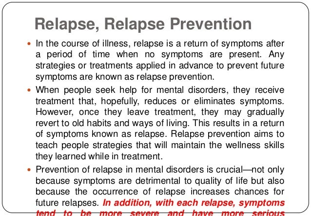 treatment and relapse strategies Techniques that help you avoid this are called relapse prevention strategies, and they can significantly increase your chance of lifelong recovery the three stages of relapse before brainstorming relapse prevention strategies, it's important to understand how relapse works.