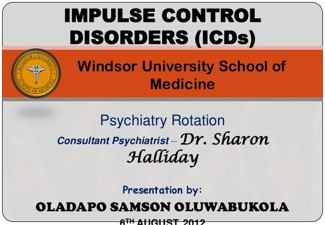 IMPULSE CONTROL    DISORDERS (ICDs)     Windsor University School of              Medicine          Psychiatry Rotation  C...