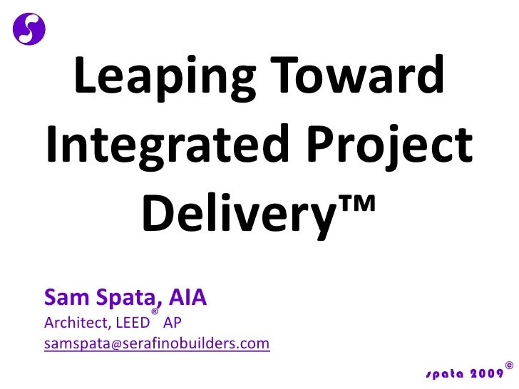 Leaping Toward Integrated Project Delivery™<br />Sam Spata, AIA<br />Architect, LEED® AP<br />samspata@serafinobuilders.co...