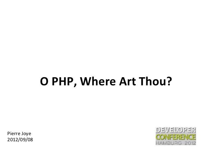 O PHP, Where Art Thou? Pierre Joye 2012/09/08