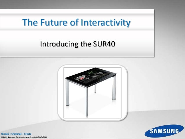 The Future of Interactivity                                         Introducing the SUR40Change | Challenge | Create© 2012...
