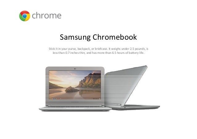 Samsung ChromebookStick it in your purse, backpack, or briefcase. It weighs under 2.5 pounds, is    less than 0.7 inches t...