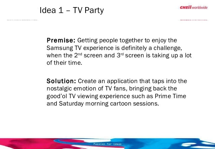 Idea 1 – TV Party <ul><li>Premise:  Getting people together to enjoy the Samsung TV experience is definitely a challenge, ...