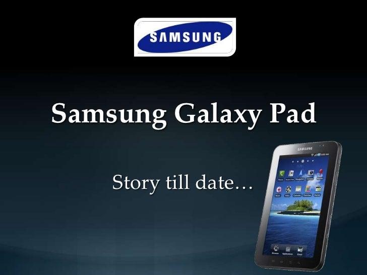 Samsung Galaxy Pad    Story till date…