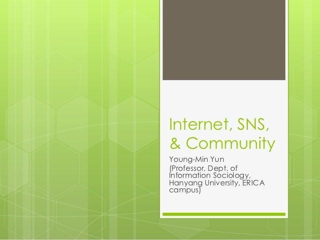 Internet, SNS,& CommunityYoung-Min Yun(Professor, Dept. ofInformation Sociology,Hanyang University, ERICAcampus)