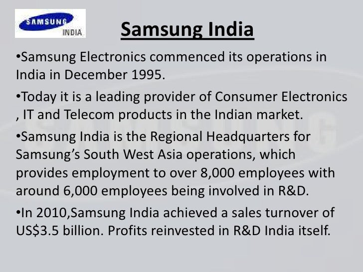 Samsung India•Samsung Electronics commenced its operations inIndia in December 1995.•Today it is a leading provider of Con...
