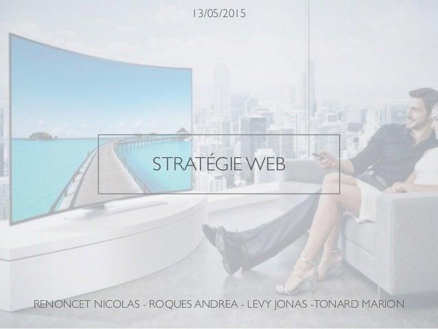 STRATÉGIE WEB 13/05/2015 RENONCET NICOLAS - ROQUES ANDREA - LEVY JONAS -TONARD MARION