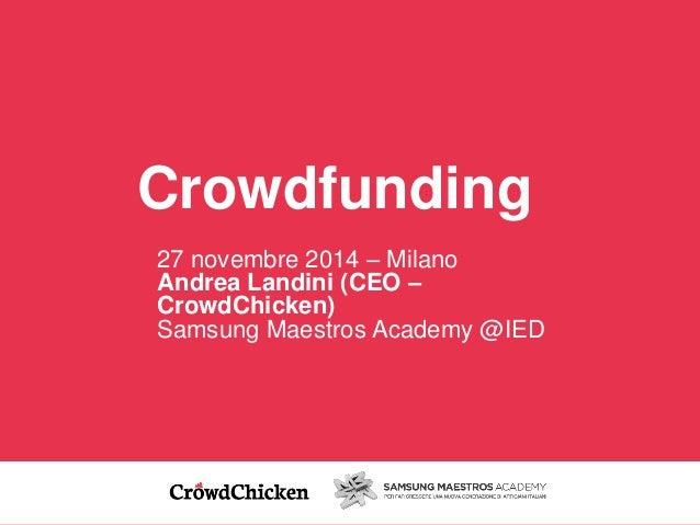 Crowdfunding  27 novembre 2014 – Milano  Andrea Landini (CEO –  CrowdChicken)  Samsung Maestros Academy @IED