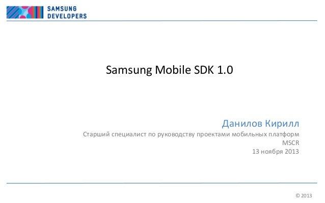 Samsung Mobile SDK 1.0  Данилов Кирилл Старший специалист по руководству проектами мобильных платформ MSCR 13 ноября 2013 ...