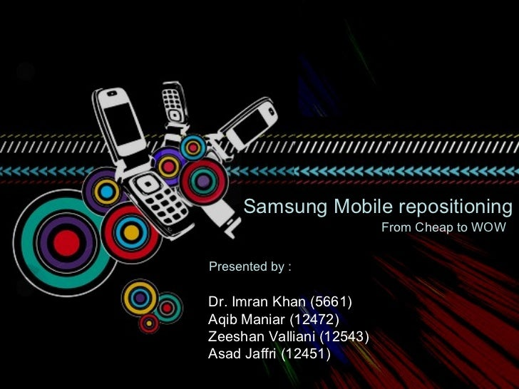 Samsung Mobile repositioning                           From Cheap to WOWPresented by :Dr. Imran Khan (5661)Aqib Maniar (12...