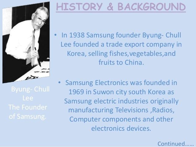 samsung electronic background history Background information the mobile phone, once seen as a fashion accessory, has been one of the fastest growing technologies and necessities in america to date when the first mobile phone was released to the public in 1982, not many caught on to the fad, mainly because of the outrageous price and bulkiness of the first model but times.