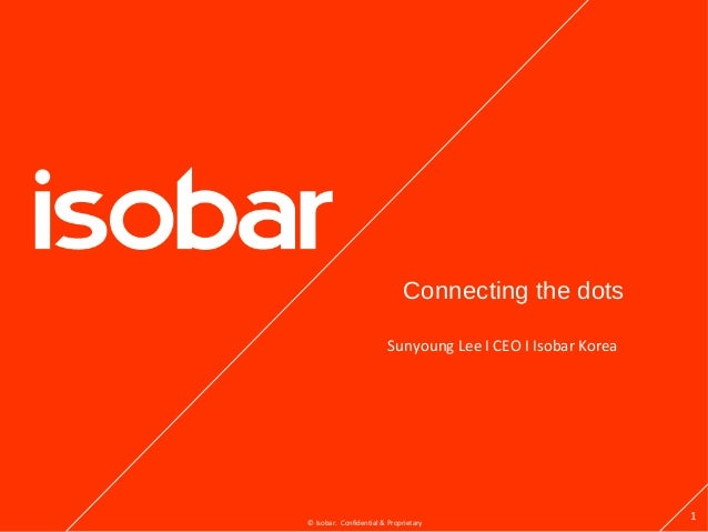 Connecting the dots                         Sunyoung Lee I CEO I Isobar Korea© Isobar. Confidential & Proprietary         ...