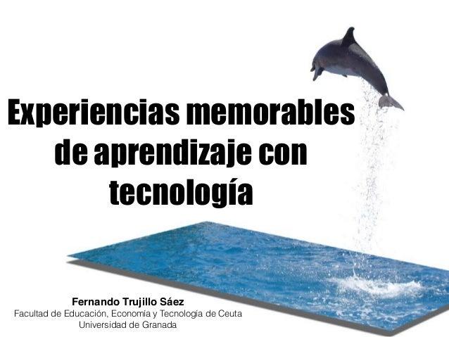 Experiencias memorables de aprendizaje con tecnología Fernando Trujillo Sáez Facultad de Educación, Economía y Tecnología ...