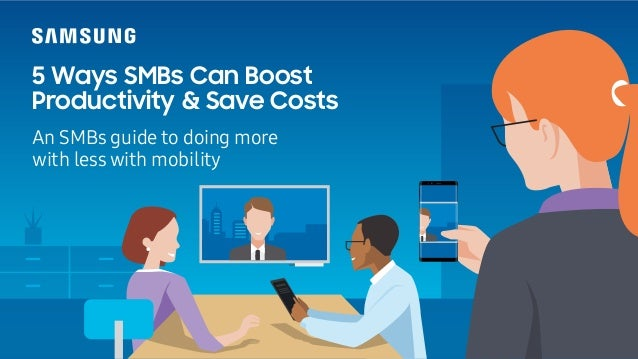 5 Ways SMBs Can Boost Productivity & Save Costs An SMBs guide to doing more with less with mobility