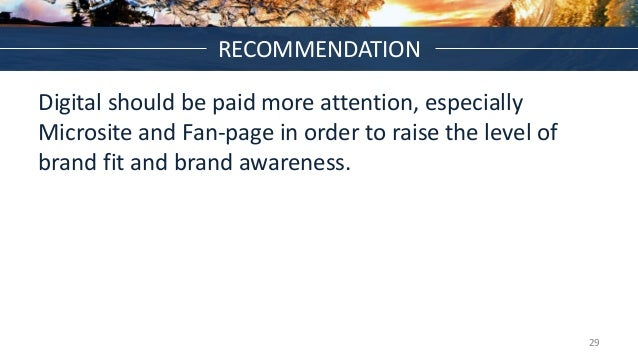 RECOMMENDATION Digital should be paid more attention, especially Microsite and Fan-page in order to raise the level of bra...
