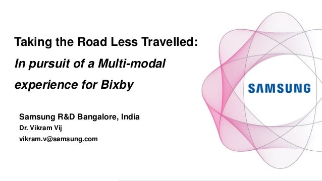 Taking the Road Less Travelled: In pursuit of a Multi-modal experience for Bixby Samsung R&D Bangalore, India Dr. Vikram V...