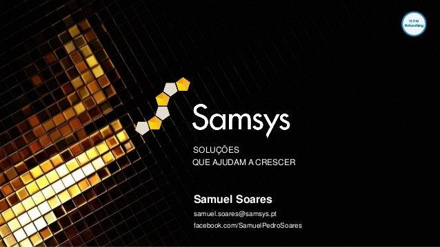 SOLUÇÕES QUE AJUDAM A CRESCER Samuel Soares samuel.soares@samsys.pt facebook.com/SamuelPedroSoares