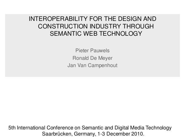 INTEROPERABILITY FOR THE DESIGN AND CONSTRUCTION INDUSTRY THROUGH SEMANTIC WEB TECHNOLOGY Pieter Pauwels Ronald De Meyer J...