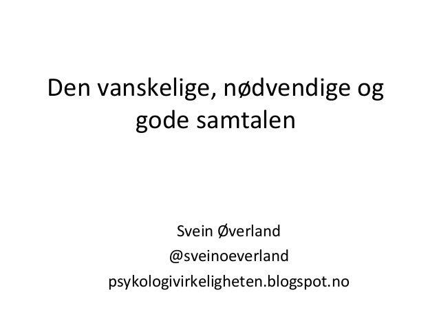 Den vanskelige, nødvendige og gode samtalen  Svein Øverland @sveinoeverland psykologivirkeligheten.blogspot.no