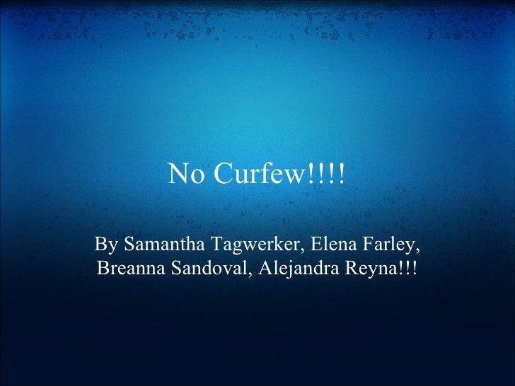 No Curfew!!!! By Samantha Tagwerker, Elena Farley, Breanna Sandoval, Alejandra Reyna!!!