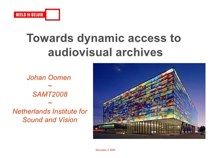 Towards dynamic access to  audiovisual archives Johan Oomen  ~ SAMT2008 ~ Netherlands Institute for Sound and Vision