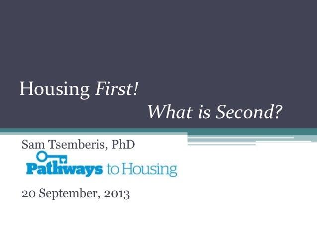 Housing First! What is Second? Sam Tsemberis, PhD 20 September, 2013