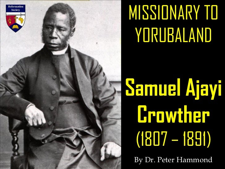 MISSIONARY TO YORUBALANDSamuel Ajayi Crowther (1807 – 1891) By Dr. Peter Hammond