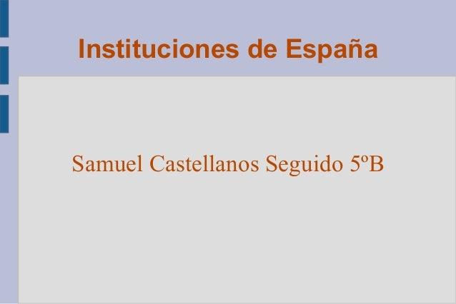 Instituciones de España  Samuel Castellanos Seguido 5ºB