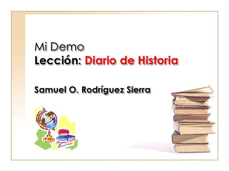 Mi DemoLección: Diario de Historia<br />Samuel O. Rodríguez Sierra<br />