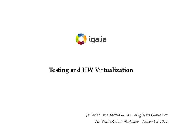 Testing and HW Virtualization  Javier Muñoz Mellid & Samuel Iglesias Gonsalvez 7th WhiteRabbit Workshop - November 2012