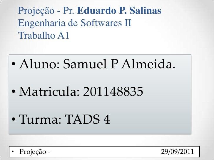 Projeção - Pr. Eduardo P. Salinas<br />Engenharia de Softwares II <br />Trabalho A1 <br />Aluno: Samuel P Almeida.<br />Ma...