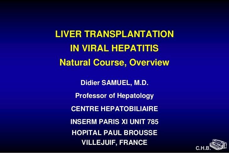 LIVER TRANSPLANTATION  IN VIRAL HEPATITISNatural Course, Overview    Didier SAMUEL, M.D.   Professor of Hepatology  CENTRE...