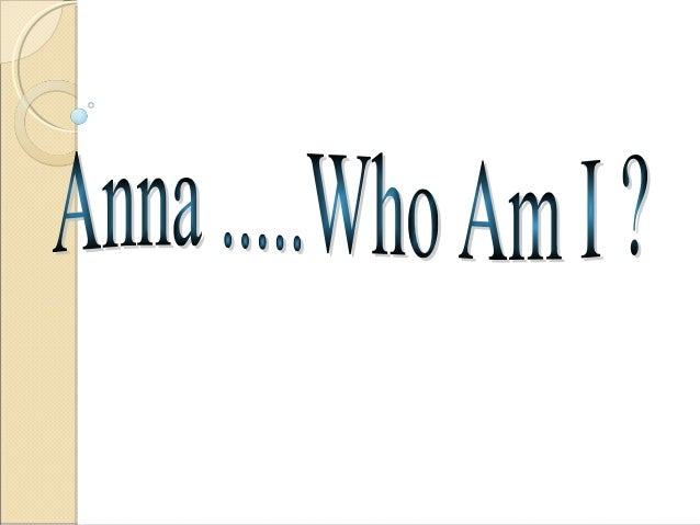 Who AM I?     My  name Anna     Born in 1998     Goes to Woodbine Junior High     Love singing and dancing     Birthd...
