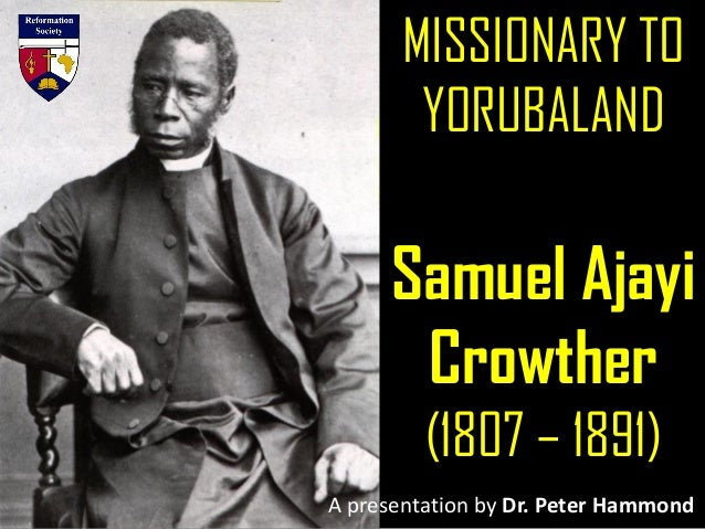 MISSIONARY TO YORUBALAND Samuel Ajayi Crowther (1807 – 1891) A presentation by Dr. Peter Hammond