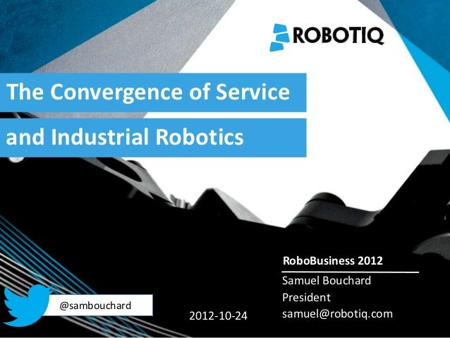 The Convergence of Serviceand Industrial Robotics   2011-04-02                                  RoboBusiness 2012         ...
