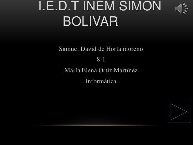 I.E.D.T INEM SIMON BOLIVAR Samuel David de Horta moreno 8-1  María Elena Ortiz Martínez Informática